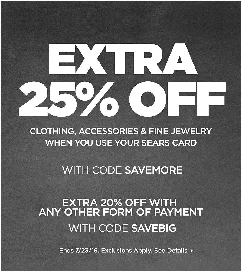 EXTRA 25% off Clothing, Accessories & Fine Jewelry When You Use Your Sears Card with code SAVEMORE  Extra 20% Off With  Any Other Form Of Payment with code SAVEBIG