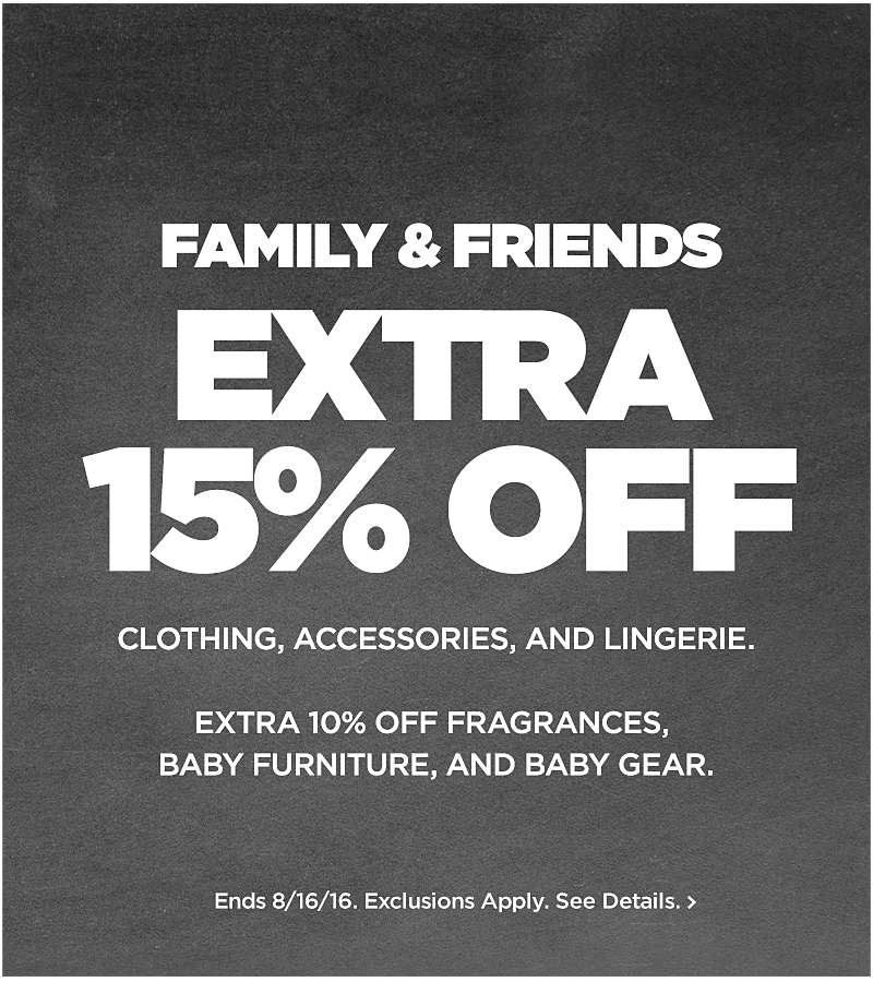 Friends & Family EXTRA 15% off Clothing, Accessories & Lingerie.  Extra 10% Fragrance, Baby furniture and Baby Gear