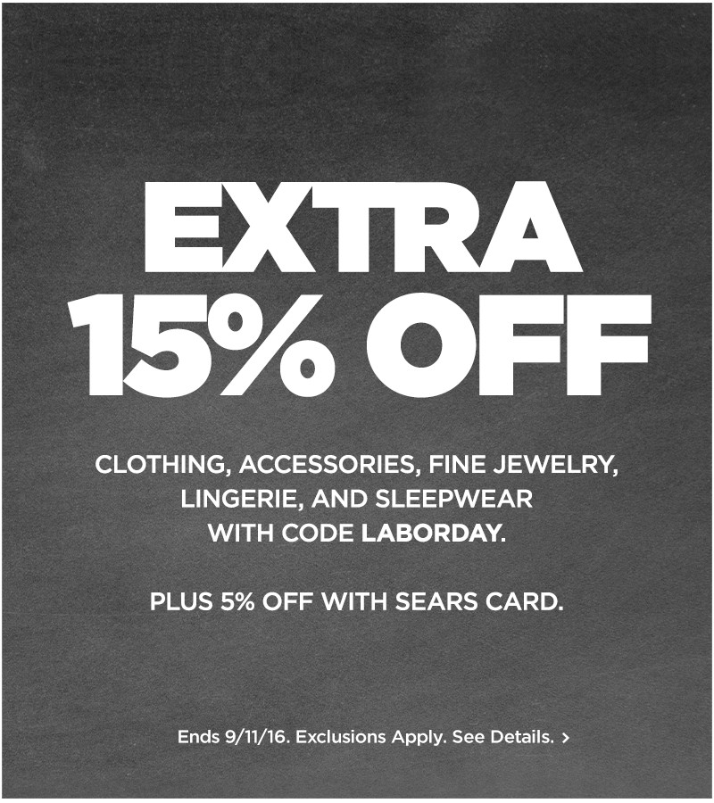EXTRA 15% off Clothing, Accessories, Fine Jewelry, Lingerie, and Sleepwear with code LABORDAY.  Plus 5% off with Sears Card.