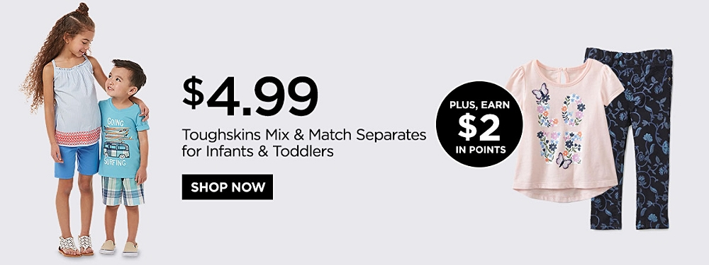$4.99 Toughskins Mix & Match Separates for Infants and Toddlers. Plus Earn $2 in Points. Shop Now.
