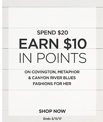 Spend $20, Earn $10 In Points on Covington, Metaphor, and Canyon River Blues Fashions for Her. Ends 3/11/17.