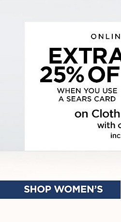 Online + In-Store! Extra 25% off When You Use a Sears Card. Extra 20% off with any other form of payment. On Clothing and Accessories. Includes Clearance. With code SUMMER17 Ends 7/22/17. Exclusions Apply. Shop Women's