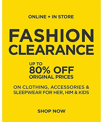 Valid Online + In Store. Fashion Clearance. Up To 80% Off Original Prices On Clothing, Accessories & Sleepwear For Her, Him And Kids.