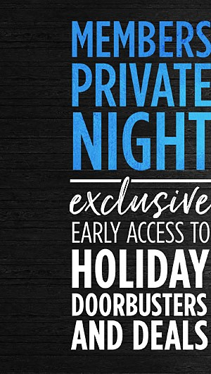Member Private Night! Exclusive early access to Holiday Doorbusters and Deals. Shop now