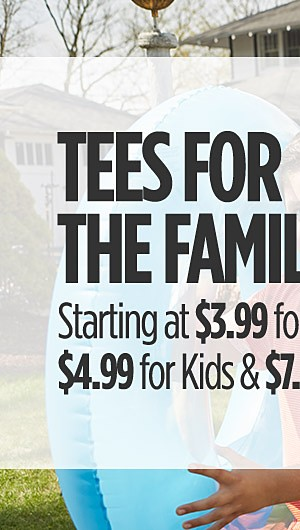 Tees For The Family! Starting at $3.99 for Her, $4.99 for Kids & $7.99 for Him