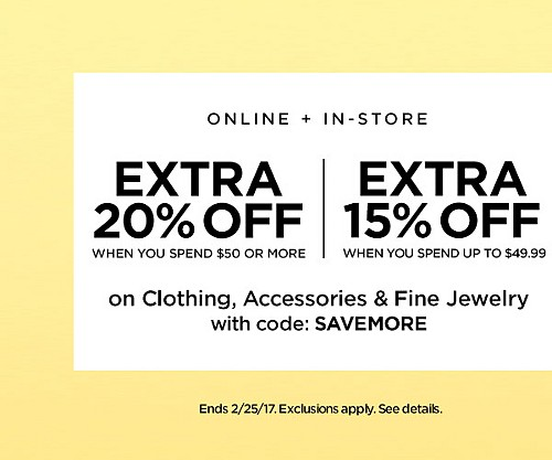 ONLINE + IN-STORE! Extra 20% Off When You Spend $50 Or More. Extra 15% Off Up To $49.99 On Clothing, Accessories, And Fine Jewelry with code SAVEMORE. Ends 2/25/17. Exclusions Apply. See Details.
