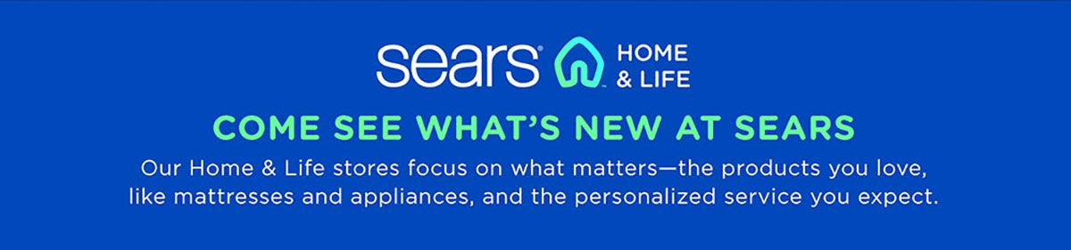 Come see what's new at Sears | Our Home & Life stores focus on what matters—�the products you love and the personalized service you expect.