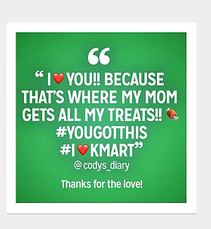 I love you! Because that's where my mom gets all my treats!! #YOUTGOTTHIS #ILOVEKMART @codys_diary Thanks for the love!