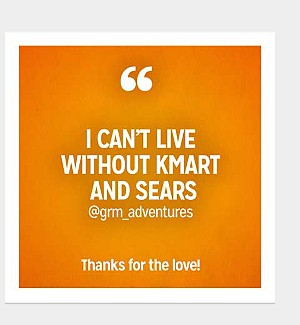 I cant live without Kmart and Sears @grm_adventures Thanks for the love!