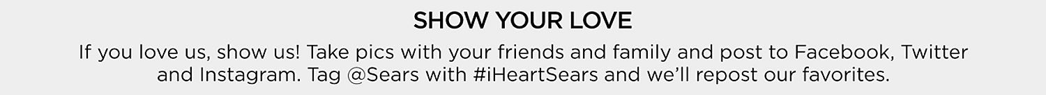 Show Your Love | If you love us, show us! Take pics with your friends and family and post to Facebook, Twitter and Instagram. Tag @Sears with #iHeartSears and we'll repost our favorites.