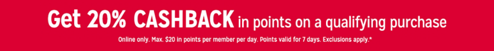 Get 20% CASHBACK in points on a qualifying purchase Online only. Max. $20 in points per member per day. Points valid for 7 days. Exclusions apply.*