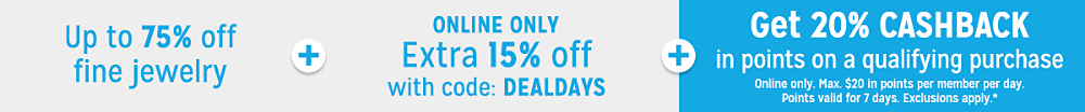 Up to 75% off Fine Jewelry plus Extra 15% off fine jewelry & watches with code: DEALDAYS plus Get 20% CASHBACK in points on qualifying purchases
