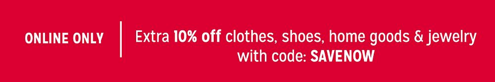 Extra 10% off clothes, shoes, home goods & jewelry with code: SAVENOW