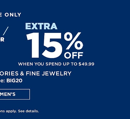 ONLINE ONLY! Extra 20% off when you spend $50 or more. Extra 15% off when you spend up to $49.99 On Clothing, Accessories & Fine Jewelry With Code BIG20. Ends 1/28/17. Exclusions Apply. See Details.