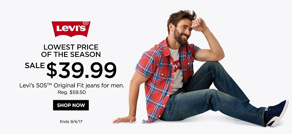 LEVI'S LOWEST PRICE OF THE SEASON $39.99 Sale Levi's® 505™ Original Fit jeans for men. Reg $59.50 (Valid through 9/4/17)