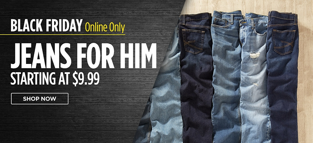 Black Friday online only! Jeans for him starting at $9.99. Shop now