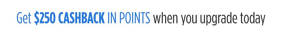 Get $250 CASHBACK in points when you upgrade today