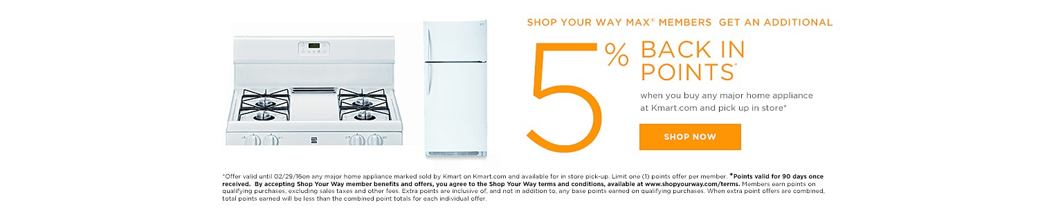 SHOP YOUR WAY MAX® MEMBERS GET 5% BACK IN POINTS when you buy any major home appliance at Kmart.com and pick up in store