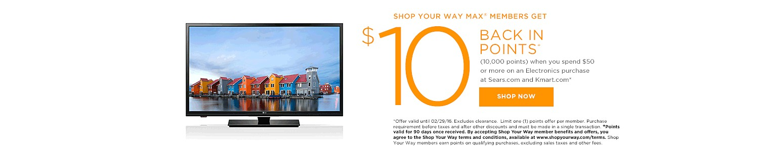 SHOP YOUR WAY MAX® MEMBERS GET $10 BACK IN POINTS (10,000 points) when you spend $50 or more on an Electronics purchase at Sears.com
