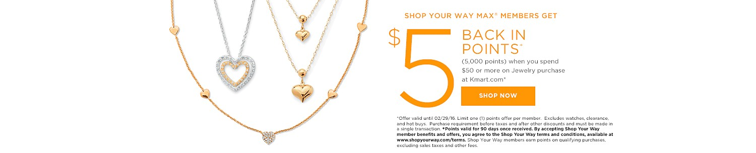 SHOP YOUR WAY MAX® MEMBERS GET $5 BACK IN POINTS (5,000 points) when you spend $50 or more on a jewelry purchase at Kmart.com