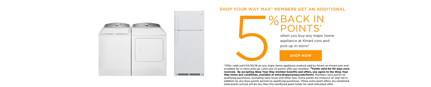 SHOP YOUR WAY MAX® MEMBERS GET 5% BACK IN POINTS when you buy any major home appliance at Kmart.com and pick up in-store*art.com