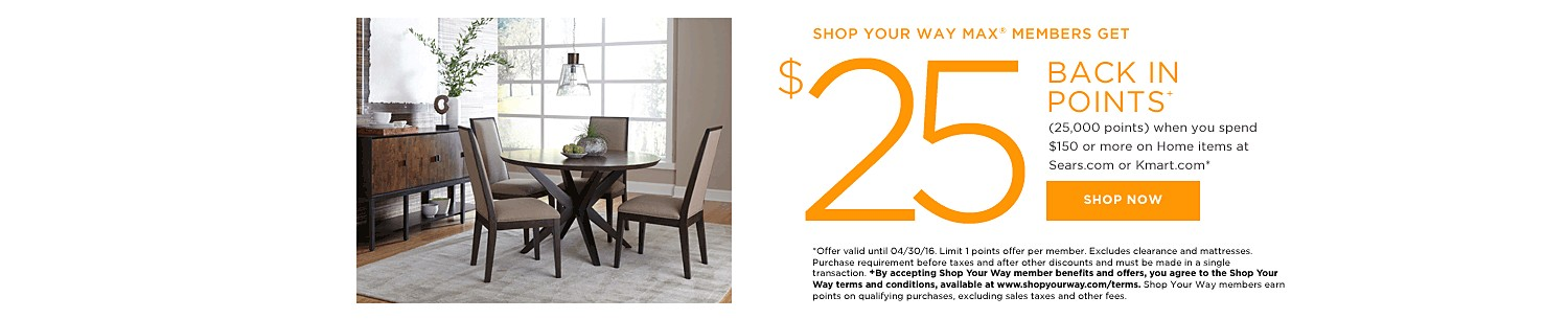 SHOP YOUR WAY MAX® MEMBERS GET $25 BACK IN POINTS (25,000 points) when you spend $150 or more on Home items at Sears.com