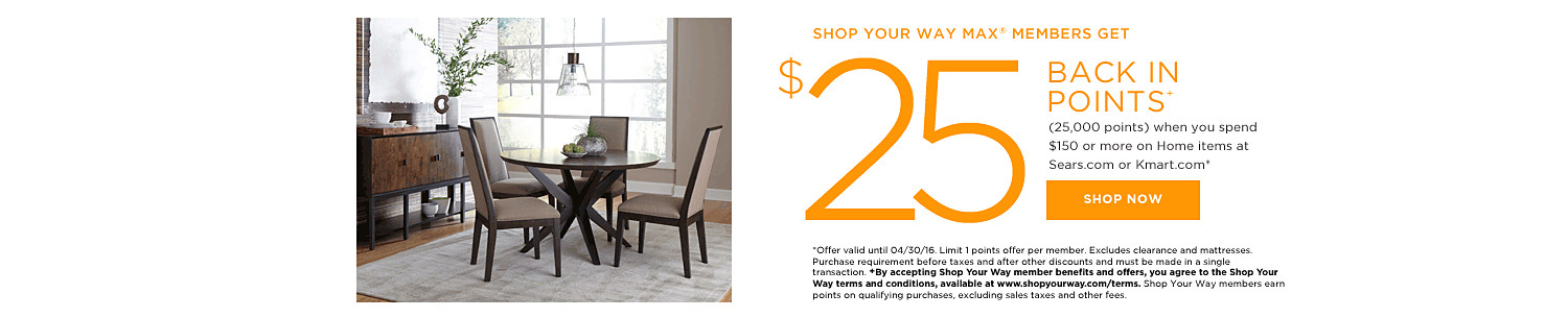 SHOP YOUR WAY MAX® MEMBERS GET $25 BACK IN POINTS (25,000 points) when you spend $150 or more on Home items at Kmart.com