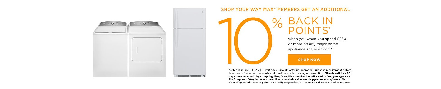SHOP YOUR WAY MAX® MEMBERS GET 10% BACK IN POINTS when you spend $250 or more on any major home appliance at Kmart.com*