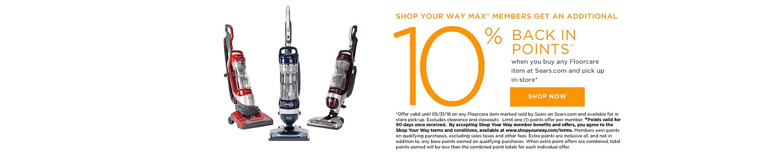 SHOP YOUR WAY MAX® MEMBERS GET 10% BACK IN POINTS when you buy any Floorcare item at Sears.com and pick up in-store*