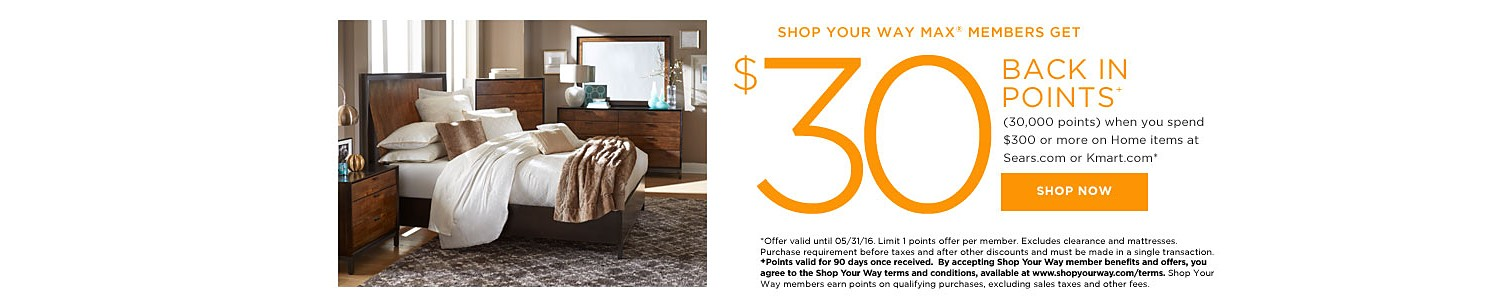 SHOP YOUR WAY MAX® MEMBERS GET $30 BACK IN POINTS (30,000 points) when you spend $300 or more on Home items at Kmart.com