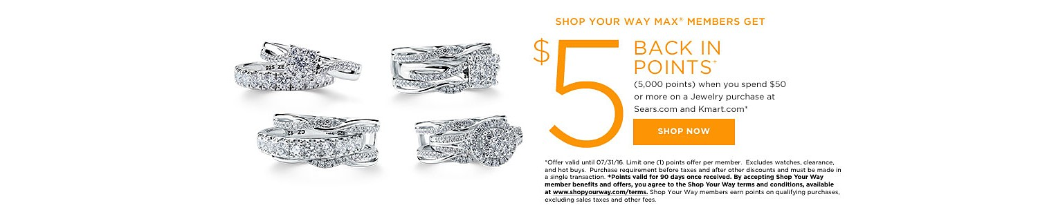 SHOP YOUR WAY MAX® MEMBERS GET $5 BACK IN POINTS (5,000 points) when you spend $50 or more on a jewelry purchase at Sears.com