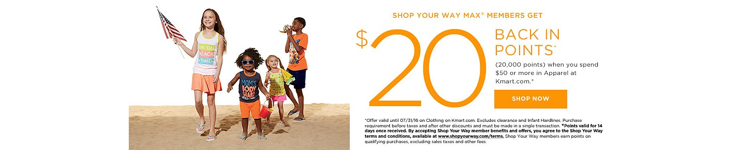 SHOP YOUR WAY MAX® MEMBERS GET $20 BACK IN POINTS (20,000) when you spend $50 or more in Apparel at Kmart.com*