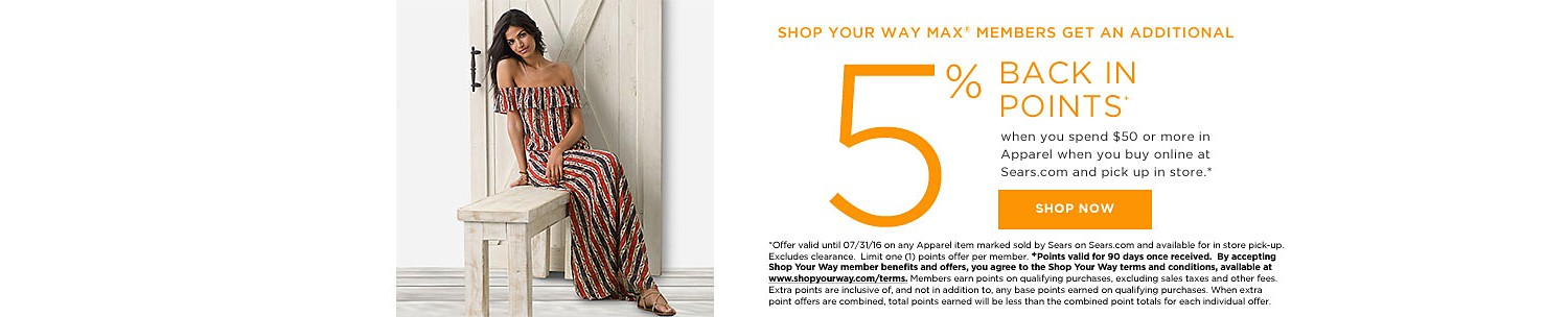 SHOP YOUR WAY MAX® MEMBERS GET 5% BACK IN POINTS when you spend $50 or more in Apparel when you buy online at Sears.com and pick up in store.*