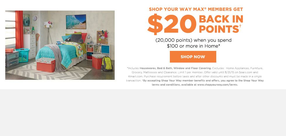 Shop Your Way MAX members get $20 BACK IN POINTS+ (20,000 points) when you spend $100 or more in Home*