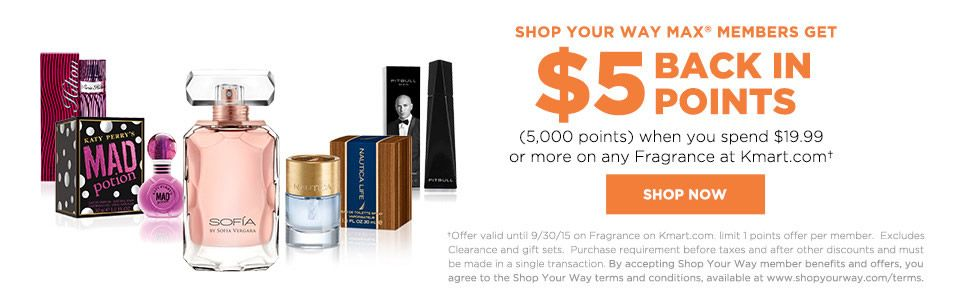 Shop Your Way MAX members get $5 BACK IN POINTS+ (5,000 points) when you spend $19.99 or more on any Fragrance at Kmart.com