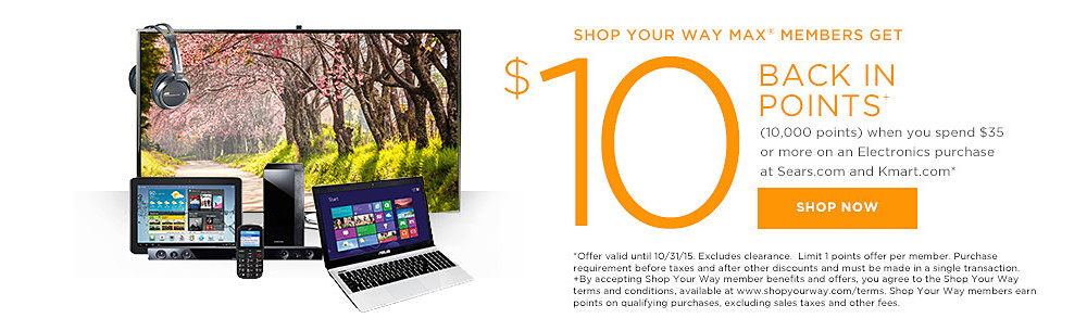 Shop Your Way MAX members get $10 BACK IN POINTS+ (10,000 points) when you spend $35 or more in Electronics