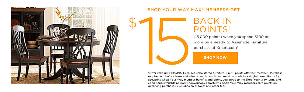 Shop Your Way MAX members get $15 BACK IN POINTS+ (15,000 points) when you spend $100 or more on a  Ready to Assemble Furniture at Kmart.com