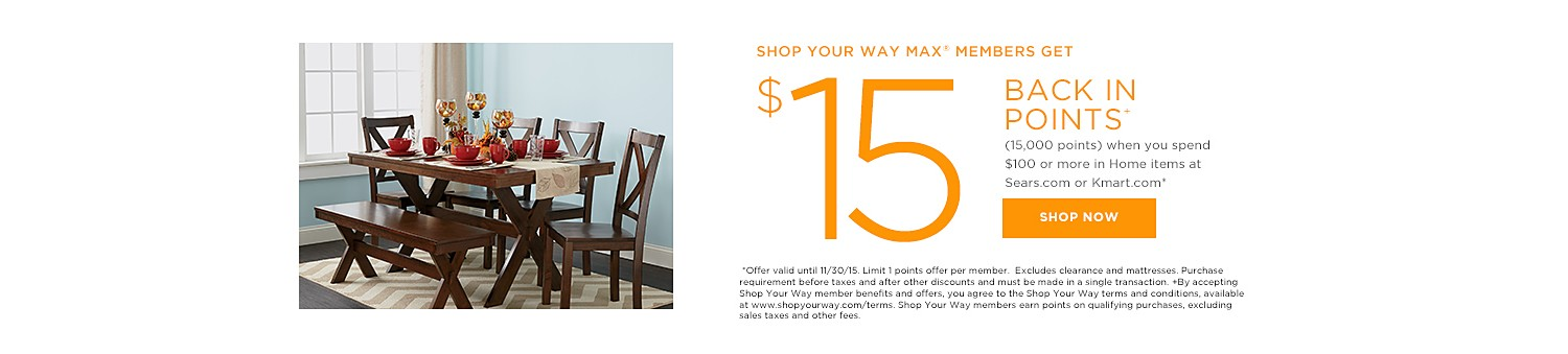 SHOP YOUR WAY MAX® MEMBERS GET $15 BACK IN POINTS (15,000 points) when you spend $100 or more in Home items at Sears.com