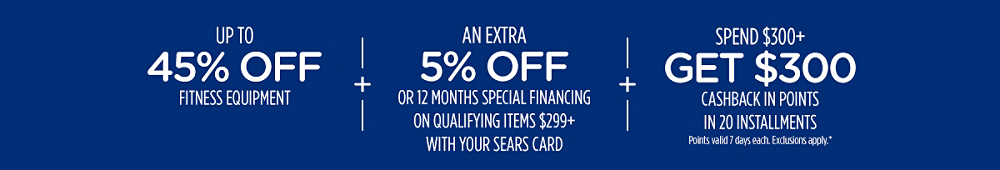 Up to 45% off fitness equipment + Extra 5% off or 12 months special financing on qualifying items $299+ with Sears Card  + Spend $300+, get $300 CASHBACK in points in 20 installments
