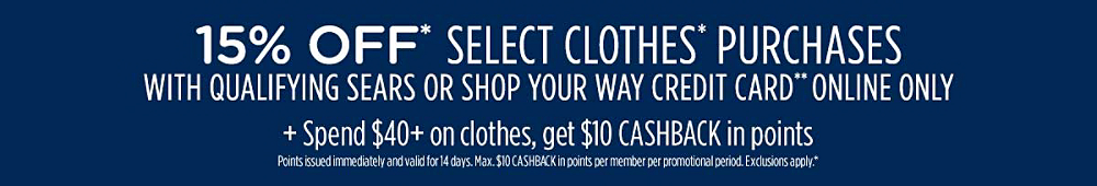 15% off* select clothes* purchases with qualifying Sears or Shop Your Way credit card** online only. Plus, spend $40+, get $10 CASHBACK in points | Points issued immediately and valid for 7 days. Max. $10 CASHBACK in points per member per day. Exclusions apply.*