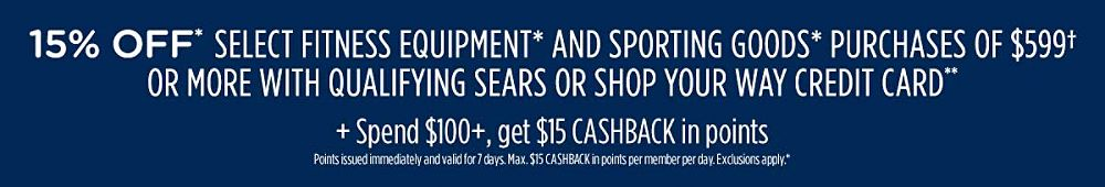 15% off* select fitness equipment* and sporting goods* purchases of $599† or more with qualifying Sears or Shop Your Way credit card** Plus, spend $100+, get $15 CASHBACK in points