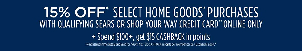 15% off* select home goods* purchases with qualifying Sears or Shop Your Way credit card** Plus, spend $100+, get $15 CASHBACK in points