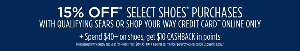 15% off* select shoes* purchases with qualifying Sears or Shop Your Way credit card** Plus, spend $100+, get $15 CASHBACK in points