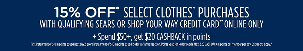15% off* select clothes* purchases with qualifying Sears or Shop Your Way credit card** online only. Plus, spend $50+, get $20 CASHBACK in points