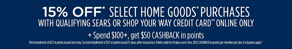 15% off* select home goods* purchases with qualifying Sears or Shop Your Way credit card** Plus, spend $100+, get $50 CASHBACK in points