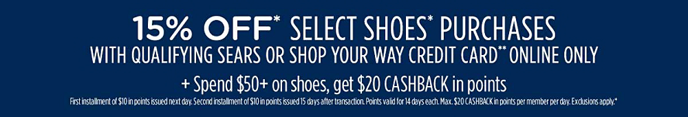 15% off* select shoes* purchases with qualifying Sears or Shop Your Way credit card** Plus, spend $100+, get $50 CASHBACK in points