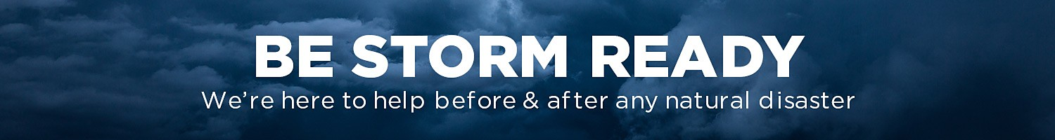 Be Storm Ready, We're here to help before & after any natural disaster