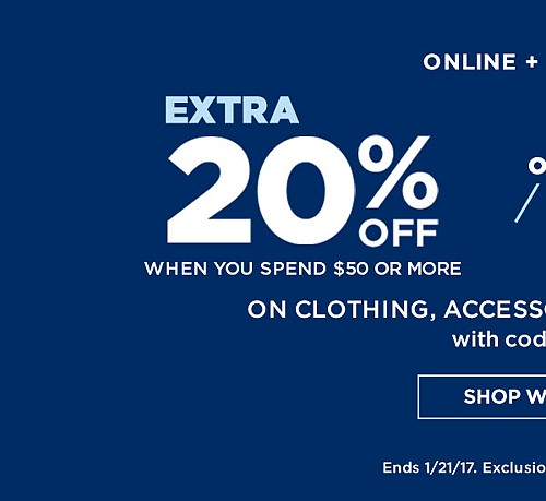 ONLINE + IN-STORE! Extra 20% off when you spend $50 or more. Extra 15% off when you spend up to $49.99 On Clothing, Accessories & Fine Jewelry With Code BIG20. Ends 1/21/17. Exclusions Apply. See Details