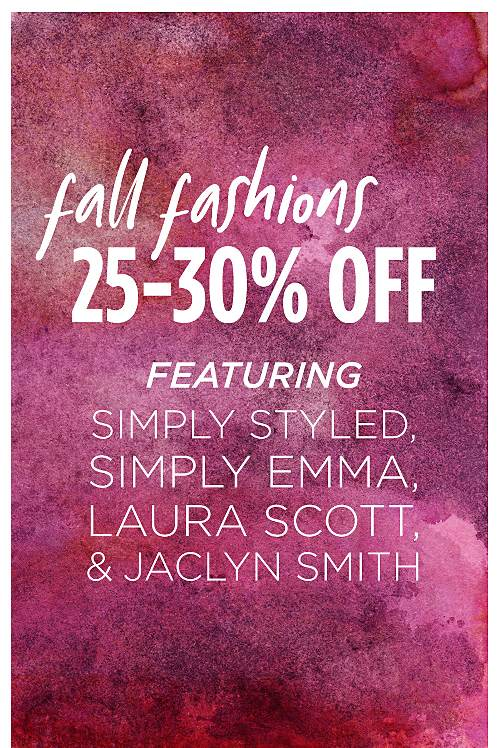25-30% Off Fall Fashions. Featuring Simply Styled, Simply Emma, Laura Scott, and Jaclyn Smith