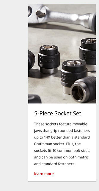 These sockets feature movable jaws that grip rounded fasteners up to 14X better than a standard Craftsman socket. Plus, the sockets fit 10 common bolt sizes, and can be used on both metric and standard fasteners.